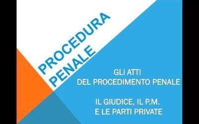 Gli atti del procedimento penale – gli atti del giudice, del P.M. e delle parti private